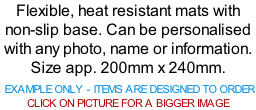 Flexible, heat resistant mats with non-slip base. Can be personalised with any photo, name or information. Size app. 200mm x 240mm.   EXAMPLE ONLY - ITEMS ARE DESIGNED TO ORDER  CLICK ON PICTURE FOR A BIGGER IMAGE