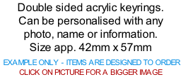 Double sided acrylic keyrings. Can be personalised with any photo, name or information. Size app. 42mm x 57mm   EXAMPLE ONLY - ITEMS ARE DESIGNED TO ORDER  CLICK ON PICTURE FOR A BIGGER IMAGE