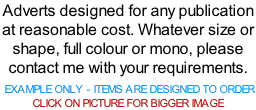 Adverts designed for any publication at reasonable cost. Whatever size or shape, full colour or mono, please contact me with your requirements.   EXAMPLE ONLY - ITEMS ARE DESIGNED TO ORDER  CLICK ON PICTURE FOR BIGGER IMAGE
