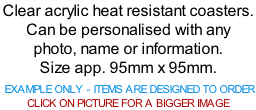 Clear acrylic heat resistant coasters. Can be personalised with any photo, name or information. Size app. 95mm x 95mm.   EXAMPLE ONLY - ITEMS ARE DESIGNED TO ORDER  CLICK ON PICTURE FOR A BIGGER IMAGE