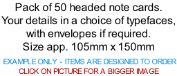 Pack of 50 headed note cards. Your details in a choice of typefaces, with envelopes if required. Size app. 105mm x 150mm   EXAMPLE ONLY - ITEMS ARE DESIGNED TO ORDER  CLICK ON PICTURE FOR A BIGGER IMAGE