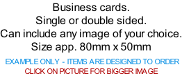 Business cards. Single or double sided. Can include any image of your choice. Size app. 80mm x 50mm   EXAMPLE ONLY - ITEMS ARE DESIGNED TO ORDER  CLICK ON PICTURE FOR BIGGER IMAGE