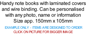 Handy note books with laminated covers and wire binding. Can be personalised with any photo, name or information Size app. 150mm x 105mm   EXAMPLE ONLY - ITEMS ARE DESIGNED TO ORDER  CLICK ON PICTURE FOR BIGGER IMAGE
