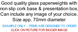 Good quality glass paperweights with non slip cork base & presentation box. Can include any image of your choice. Size app. 70mm diameter   EXAMPLE ONLY - ITEMS ARE DESIGNED TO ORDER CLICK ON PICTURE FOR BIGGER IMAGE
